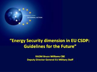 """Energy Security dimension in EU CSDP:  Guidelines for the Future"" RADM Bruce Williams CBE"
