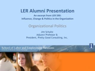 LER Alumni Presentation An excerpt from LER 590:  Influence, Change & Politics in the Organization