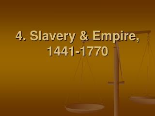 4. Slavery  Empire, 1441-1770