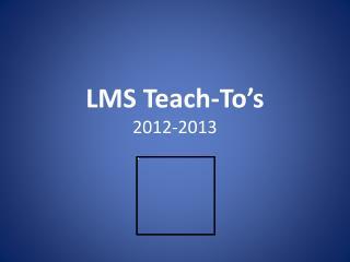 LMS Teach- To's 2012-2013