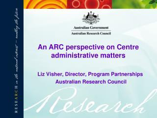 Liz Visher, Director, Program Partnerships  Australian Research Council