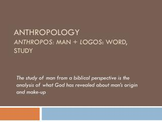 Anthropology anthropos:  MAN  + logos : word, study