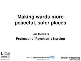 Making wards more peaceful, safer places Len Bowers Professor of Psychiatric Nursing