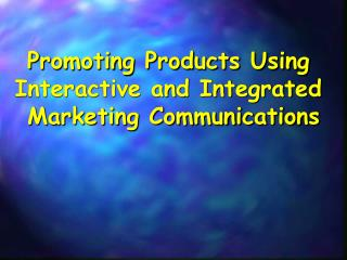 Promoting Products Using  Interactive and Integrated  Marketing Communications