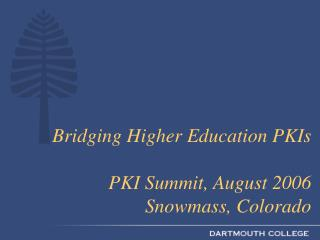 Bridging Higher Education PKIs PKI Summit, August 2006  Snowmass, Colorado