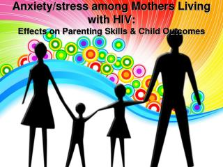 Anxiety/stress among Mothers Living with HIV:   Effects on Parenting Skills & Child Outcomes
