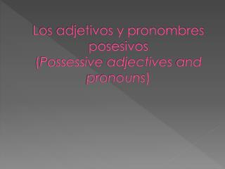 Los adjetivos y pronombres posesivos  ( Possessive adjectives  and  pronouns )