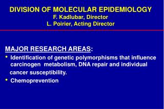 DIVISION OF MOLECULAR EPIDEMIOLOGY F. Kadlubar, Director L. Poirier, Acting Director