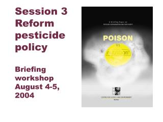 Session 3 Reform pesticide policy Briefing workshop August 4-5, 2004