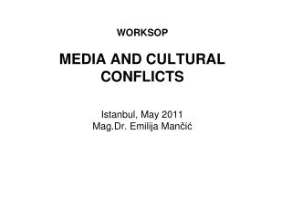 WORKSOP MEDIA AND CULTURAL CONFLICTS Istanbul , May  2011 Mag.Dr. Emilija Man či ć