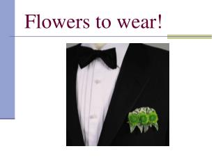 Flowers to wear!