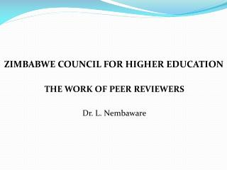 ZIMBABWE COUNCIL FOR HIGHER EDUCATION THE WORK OF PEER REVIEWERS Dr. L. Nembaware
