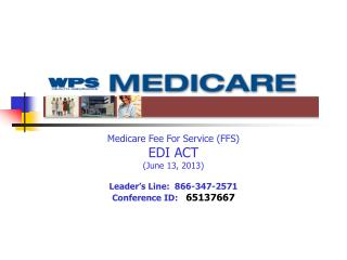 Medicare Fee For Service (FFS) EDI ACT (June 13, 2013) Leader's Line:  866-347-2571