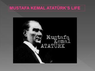 MUSTAFA KEMAL ATATÜRK'S LIFE