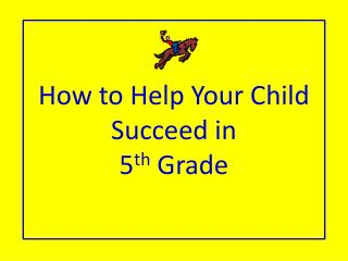 How to Help  Y our  C hild Succeed in  5 th  Grade