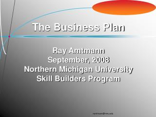 The Business Plan Ray Amtmann September, 2008 Northern Michigan University Skill Builders Program