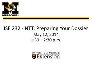 ISE 232 -  N TT : Preparing Your  Dossier May 12, 2014 1:30 � 2:30 p.m.