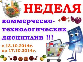 НЕДЕЛЯ коммерческо-технологических дисциплин !!! с  13 .10.2014г.  по 1 7 .10.2014г.