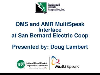 OMS and AMR MultiSpeak Interface at San Bernard Electric Coop Presented by: Doug Lambert