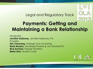 Legal and Regulatory Track Payments: Getting and Maintaining a Bank Relationship  Moderator :