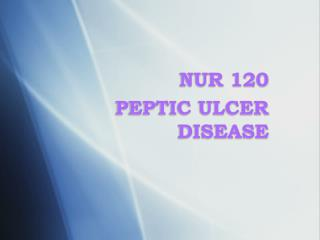 NUR 120  PEPTIC  ULCER DISEASE