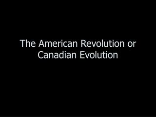 The American Revolution or Canadian Evolution