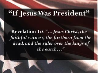 """If Jesus  Was President """