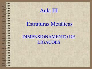 Aula III  Estruturas Metálicas DIMENSIONAMENTO DE LIGAÇÕES