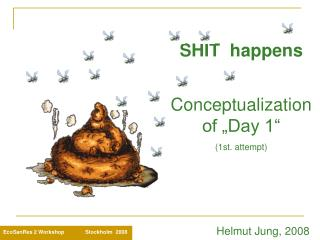 "SHIT  happens Conceptualization of ""Day 1"" (1st. attempt)               Helmut Jung, 2008"
