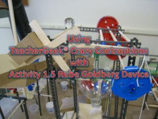 Using  TeacherGeek  Crazy Contraptions with  Activity 1.5 Rube Goldberg Device