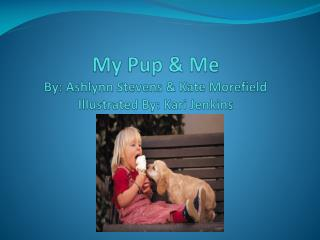 My Pup & Me By:  Ashlynn  Stevens & Kate  Morefield Illustrated By: Kari Jenkins