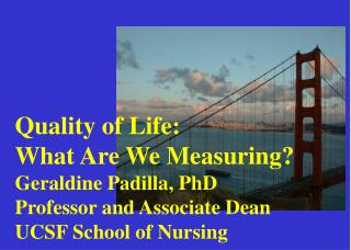 Quality of Life:  What Are We Measuring?  Geraldine Padilla, PhD Professor and Associate Dean