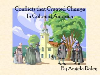 Conflicts that Created Change  In Colonial America