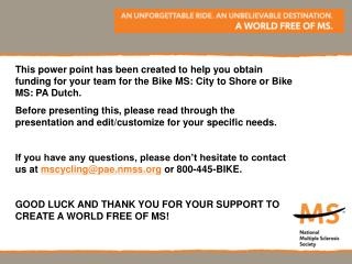 This power point has been created to help you obtain funding for your team for the Bike MS: City to Shore or Bike MS: PA