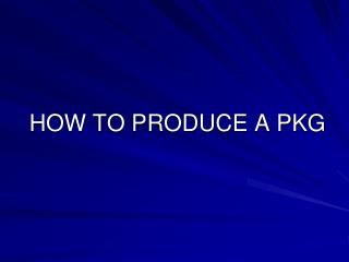 HOW TO PRODUCE A PKG