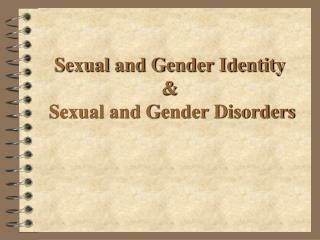 Sexual and Gender Identity &  Sexual and Gender Disorders
