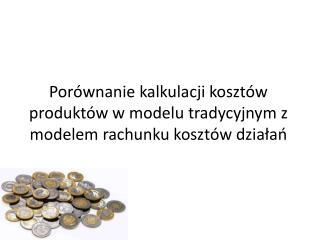 Porównanie kalkulacji kosztów  produktów w  modelu tradycyjnym z modelem rachunku kosztów działań