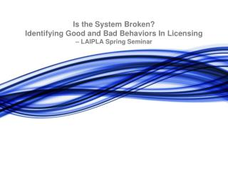 Is the System Broken? Identifying Good and Bad Behaviors In Licensing – LAIPLA Spring Seminar