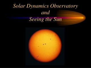 Solar Dynamics Observatory  and  Seeing the Sun