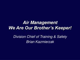 Air Management  We Are Our Brother's Keeper!