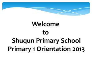 Welcome  to  Shuqun  Primary School Primary 1 Orientation 2013