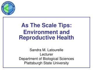 As The Scale Tips: Environment and Reproductive Health Sandra M. Latourelle Lecturer