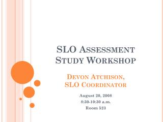 SLO Assessment Study Workshop Devon Atchison,  SLO Coordinator