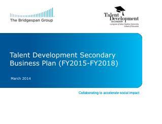 Talent Development  Secondary Business Plan  (FY2015-FY2018)