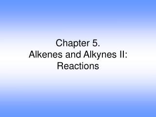 Chapter 5. Alkenes and Alkynes II: Reactions