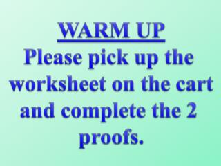 WARM UP Please pick up the  worksheet on the cart and complete the 2  proofs.