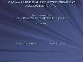 VIRGINIA RESIDENTIAL PSYCHIATRIC TREATMENT ASSOCIATION  VRPTA    Presentation to the  House Health, Welfare and Institut