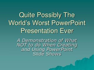 Quite Possibly The World�s Worst PowerPoint Presentation Ever