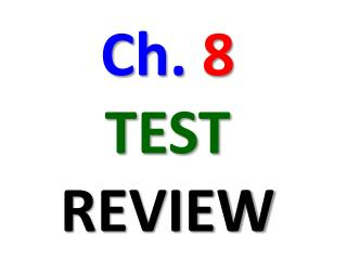 Ch.  8 TEST REVIEW
