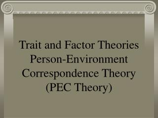 Trait and Factor Theories Person-Environment Correspondence Theory (PEC Theory)